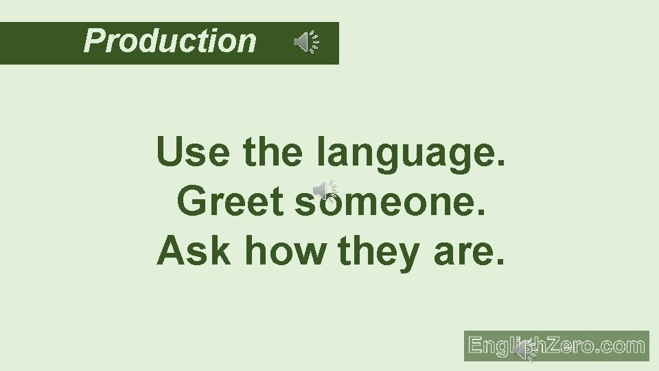 Production Use the language. Greet someone. Ask how they are.