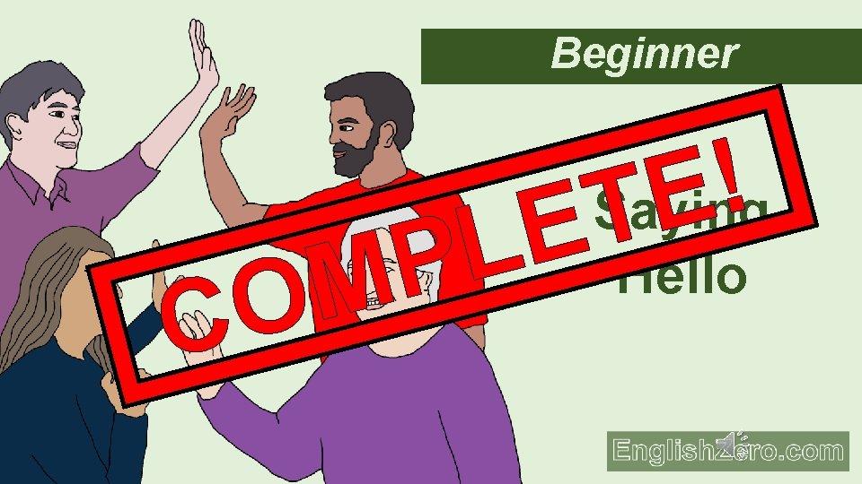 Beginner C P M O ! E T E L Saying Hello