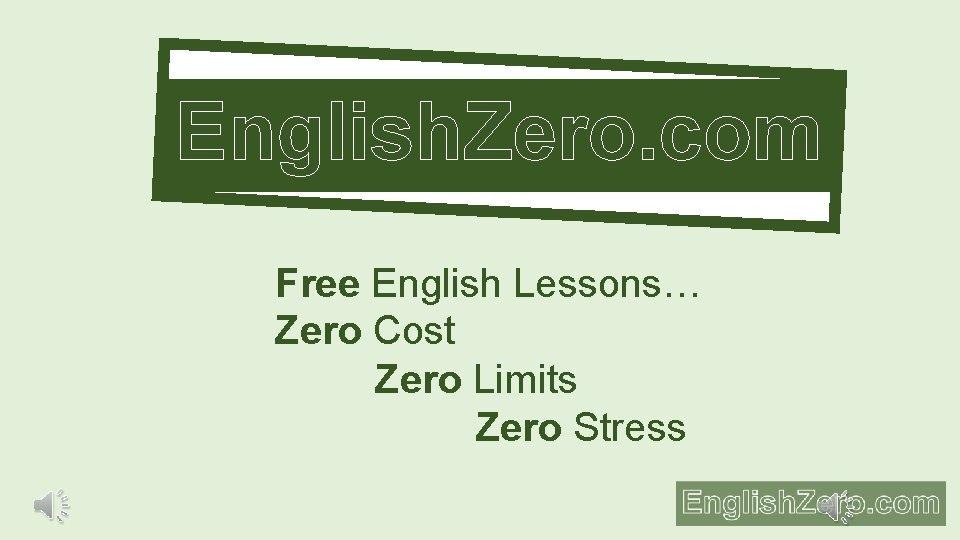 English. Zero. com Free English Lessons… Zero Cost Zero Limits Zero Stress