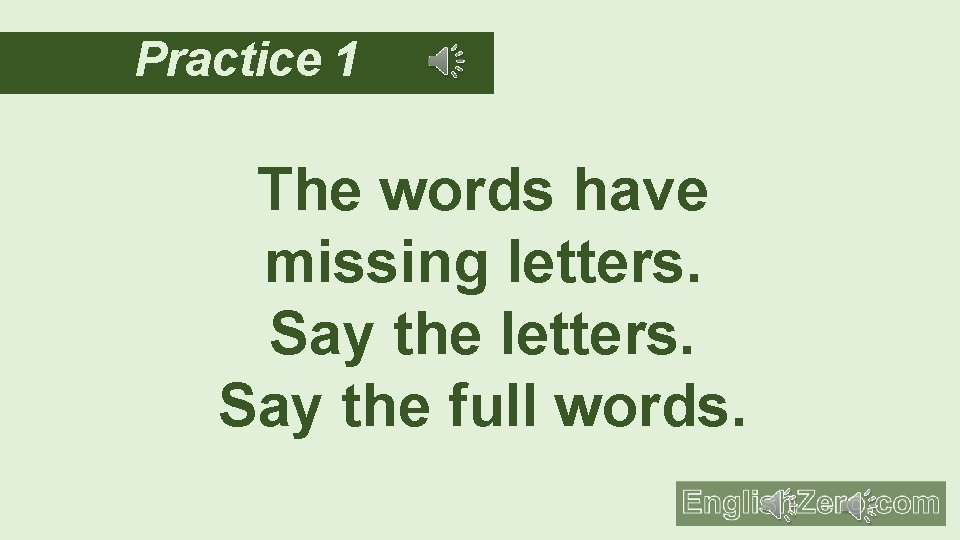 Practice 1 The words have missing letters. Say the full words.