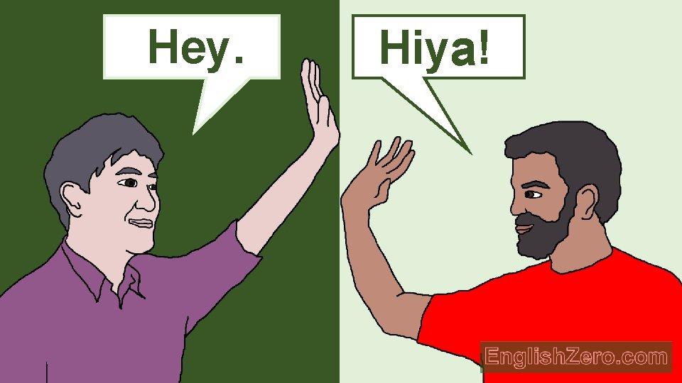 Hey. Hello. Hiya! a