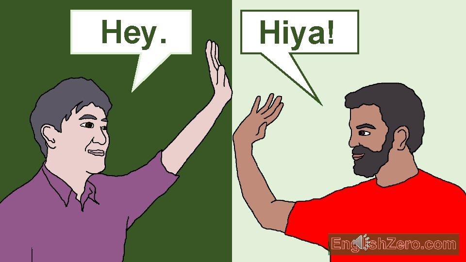 Hey. Hello. Hiya!