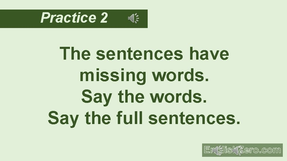 Practice 2 The sentences have missing words. Say the full sentences.