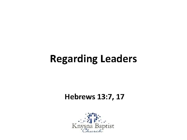 Regarding Leaders Hebrews 13: 7, 17