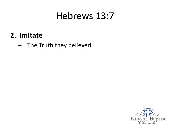 Hebrews 13: 7 2. Imitate – The Truth they believed