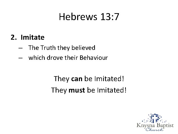 Hebrews 13: 7 2. Imitate – The Truth they believed – which drove their
