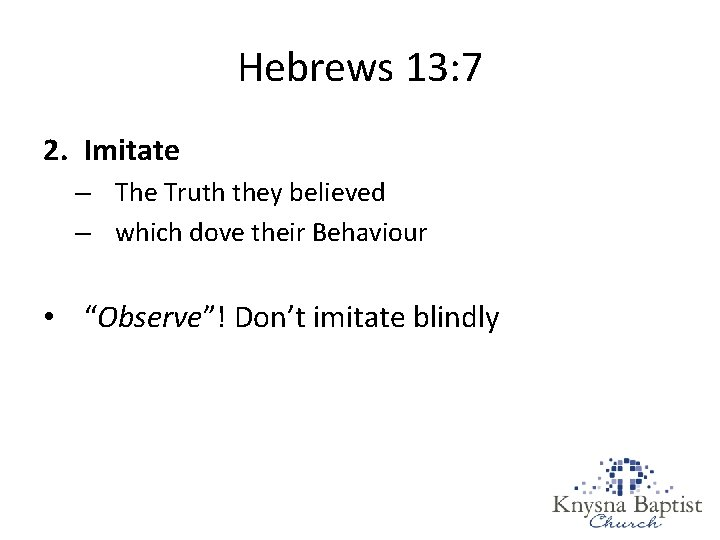 Hebrews 13: 7 2. Imitate – The Truth they believed – which dove their