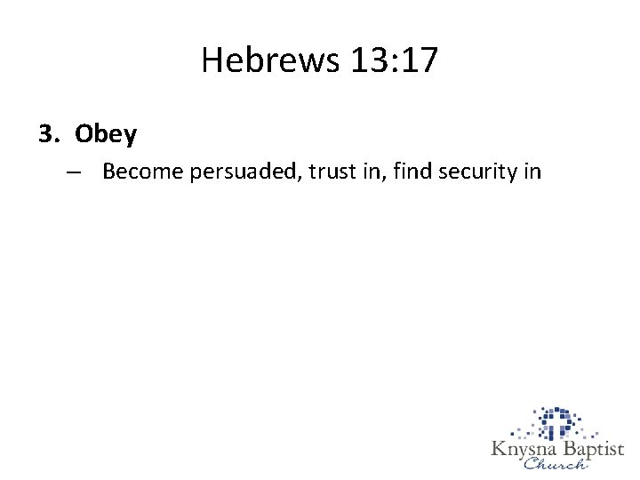 Hebrews 13: 17 3. Obey – Become persuaded, trust in, find security in