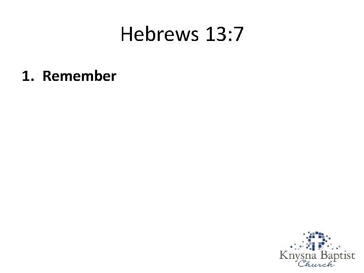 Hebrews 13: 7 1. Remember