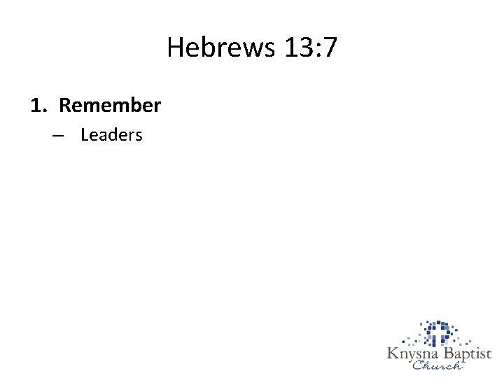 Hebrews 13: 7 1. Remember – Leaders