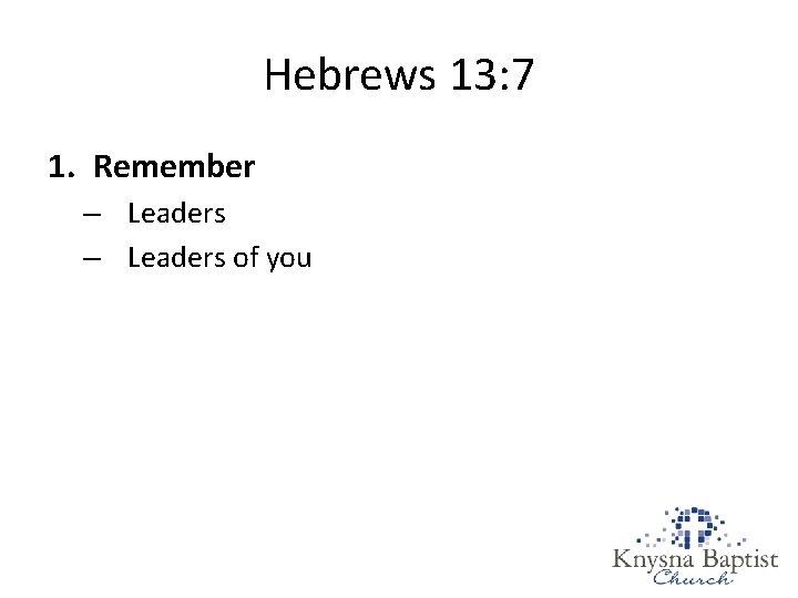 Hebrews 13: 7 1. Remember – Leaders of you
