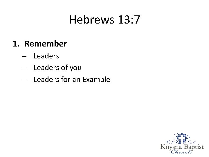 Hebrews 13: 7 1. Remember – Leaders of you – Leaders for an Example