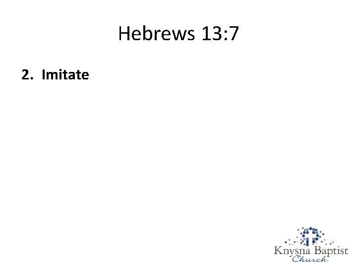 Hebrews 13: 7 2. Imitate