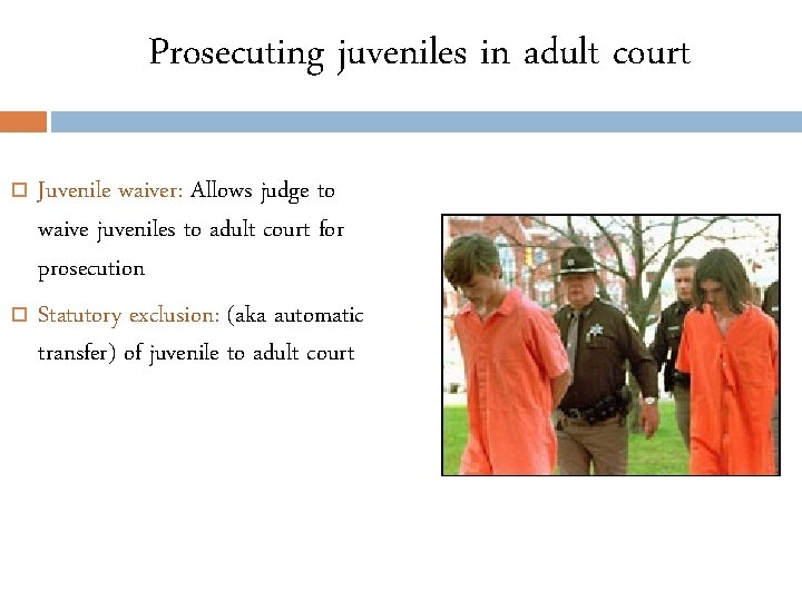 Prosecuting juveniles in adult court Juvenile waiver: Allows judge to waive juveniles to adult