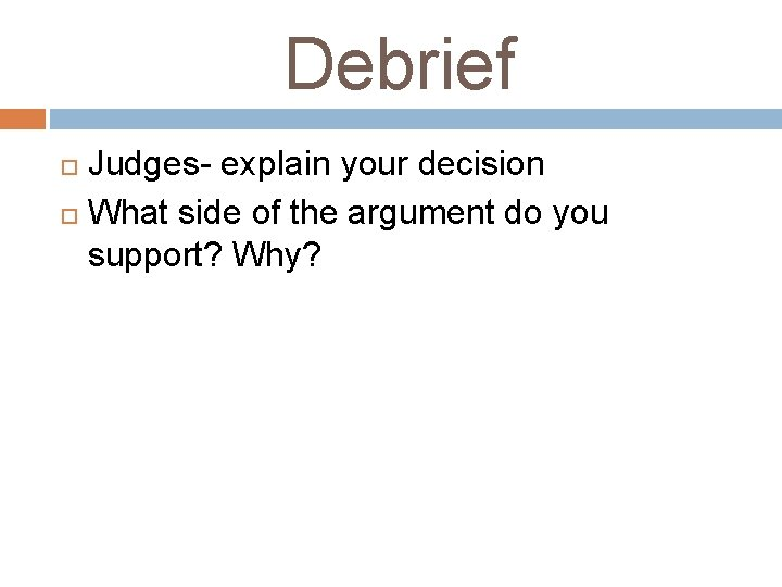 Debrief Judges- explain your decision What side of the argument do you support? Why?