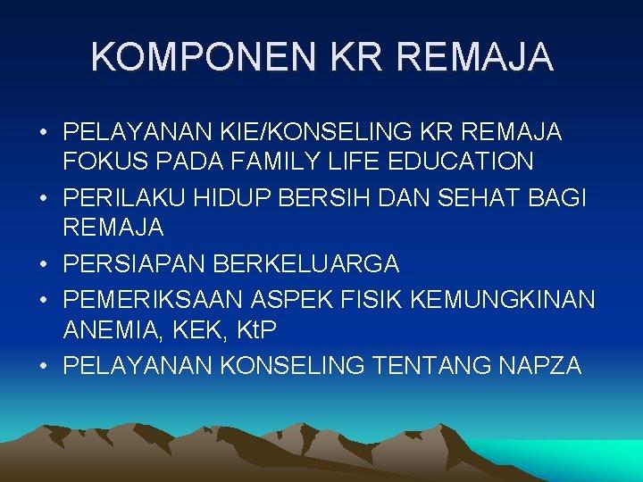 KOMPONEN KR REMAJA • PELAYANAN KIE/KONSELING KR REMAJA FOKUS PADA FAMILY LIFE EDUCATION •