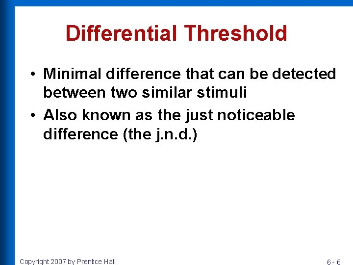 Differential Threshold • Minimal difference that can be detected between two similar stimuli •