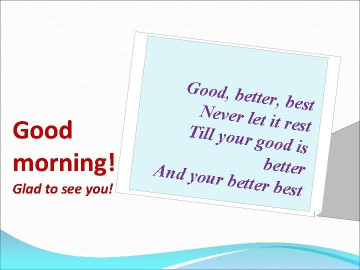Good morning! Glad to see you! Good, be tter, best Never let it rest