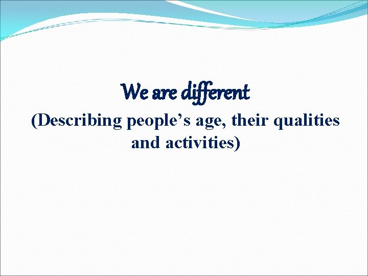 We are different (Describing people's age, their qualities and activities)