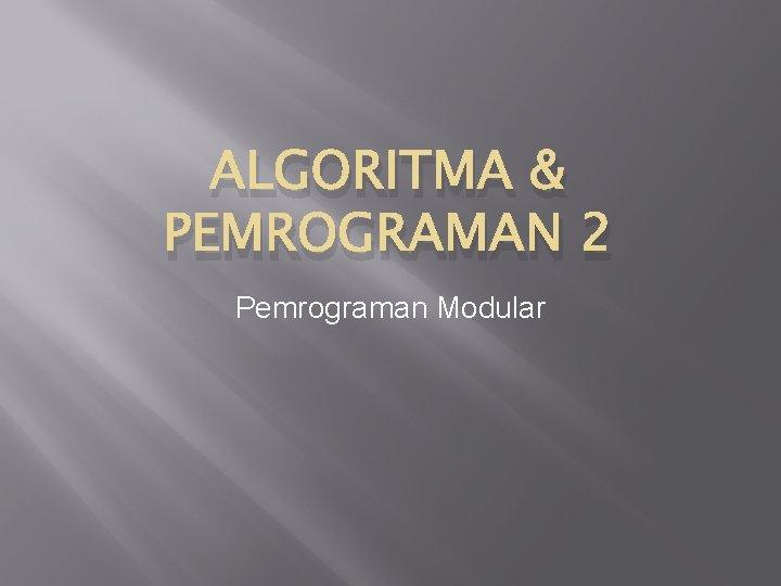 ALGORITMA & PEMROGRAMAN 2 Pemrograman Modular