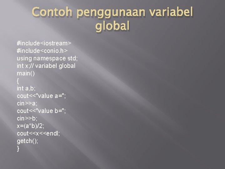 Contoh penggunaan variabel global #include<iostream> #include<conio. h> using namespace std; int x; // variabel