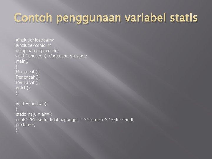 Contoh penggunaan variabel statis #include<iostream> #include<conio. h> using namespace std; void Pencacah(); //prototipe prosedur