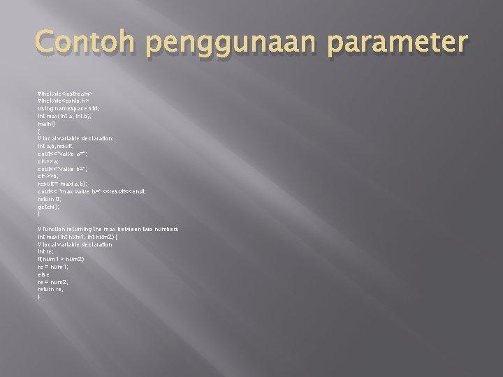 Contoh penggunaan parameter #include<iostream> #include<conio. h> using namespace std; int max(int a, int b);