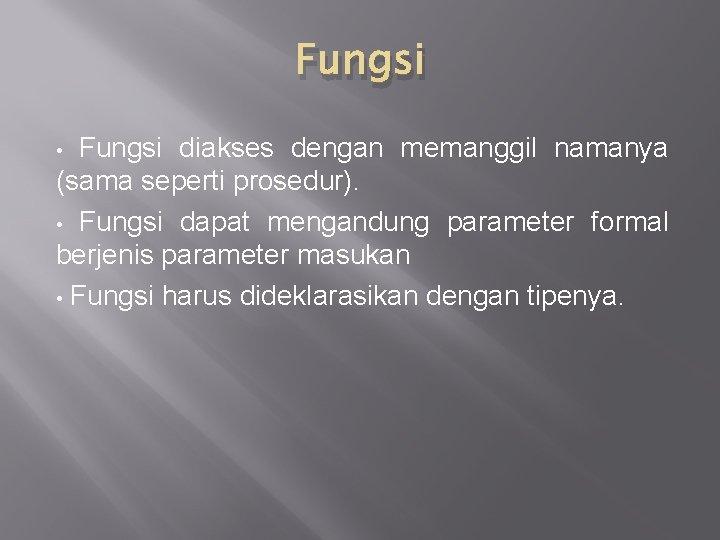 Fungsi diakses dengan memanggil namanya (sama seperti prosedur). • Fungsi dapat mengandung parameter formal