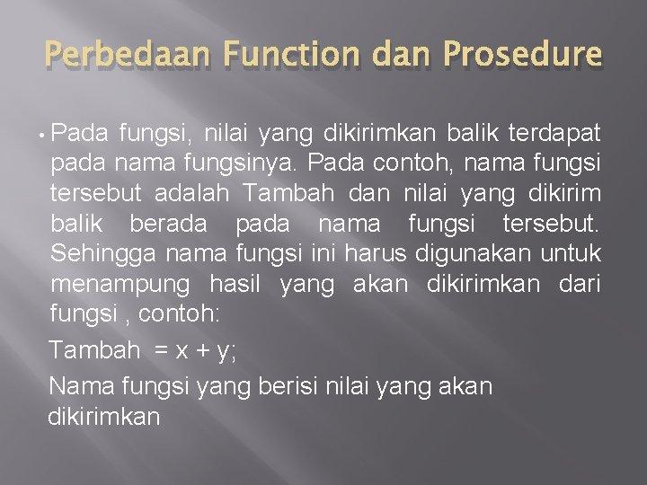 Perbedaan Function dan Prosedure • Pada fungsi, nilai yang dikirimkan balik terdapat pada nama