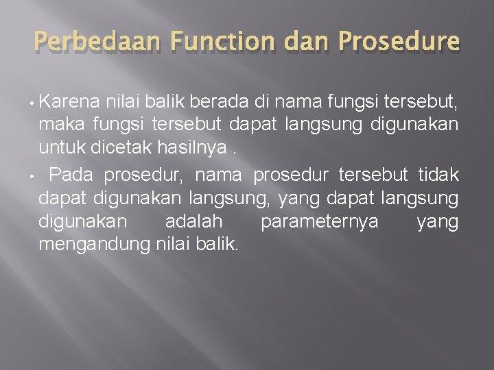 Perbedaan Function dan Prosedure Karena nilai balik berada di nama fungsi tersebut, maka fungsi