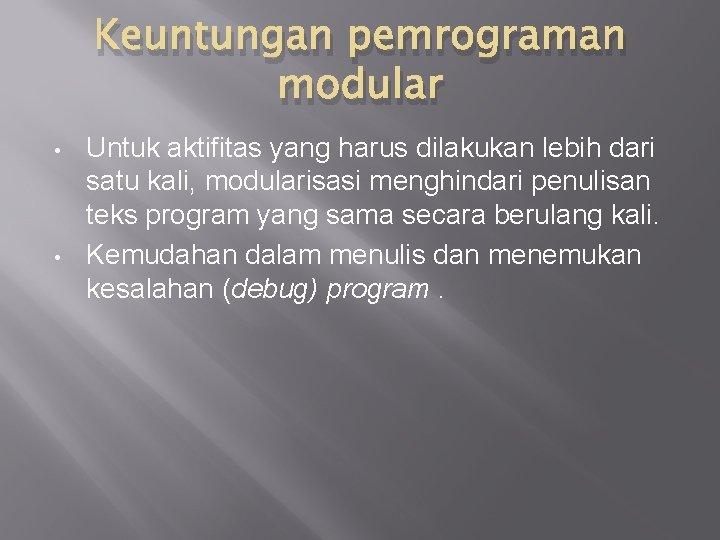 Keuntungan pemrograman modular • • Untuk aktifitas yang harus dilakukan lebih dari satu kali,