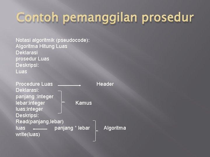 Contoh pemanggilan prosedur Notasi algoritmik (pseudocode): Algoritma Hitung Luas Deklarasi prosedur Luas Deskripsi: Luas