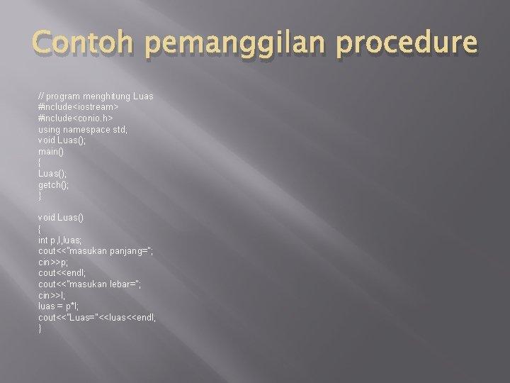 Contoh pemanggilan procedure // program menghitung Luas #include<iostream> #include<conio. h> using namespace std; void