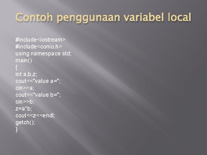 Contoh penggunaan variabel local #include<iostream> #include<conio. h> using namespace std; main() { int a,