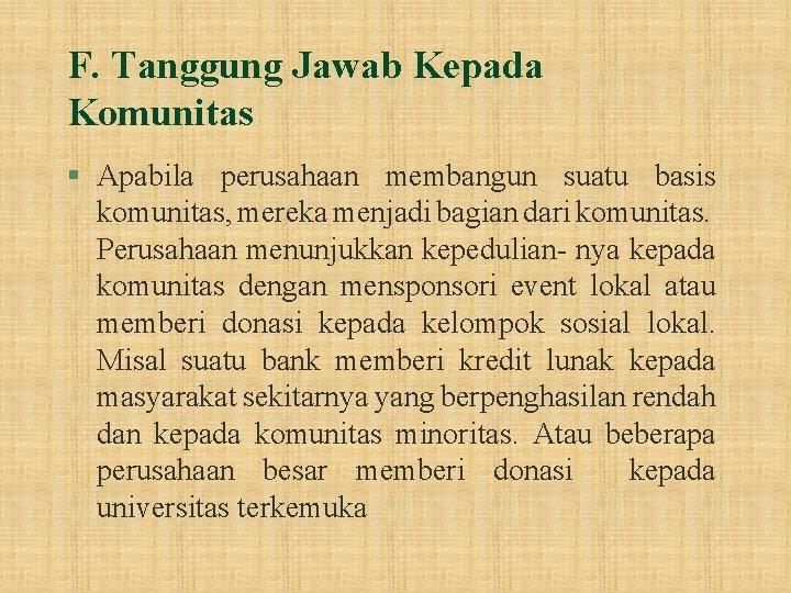 F. Tanggung Jawab Kepada Komunitas § Apabila perusahaan membangun suatu basis komunitas, mereka menjadi