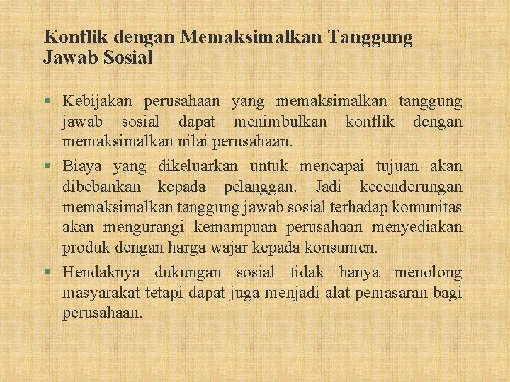 Konflik dengan Memaksimalkan Tanggung Jawab Sosial § Kebijakan perusahaan yang memaksimalkan tanggung jawab sosial