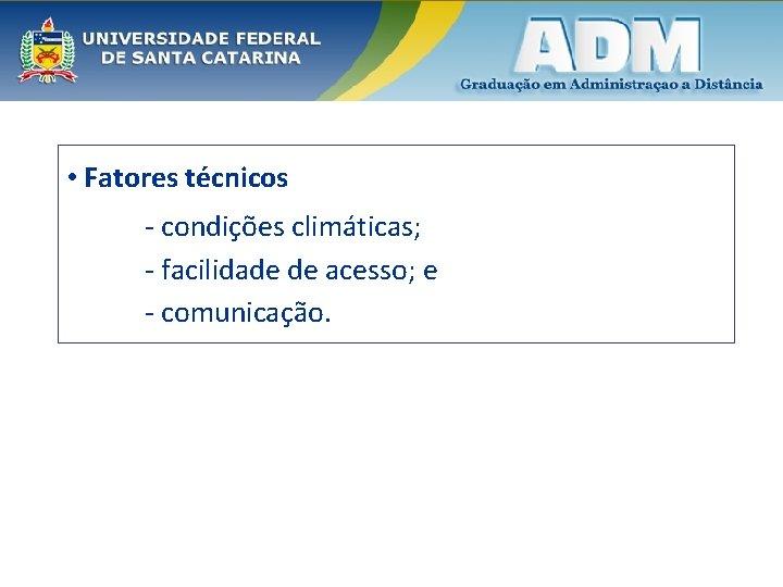 • Fatores técnicos - condições climáticas; - facilidade de acesso; e - comunicação.