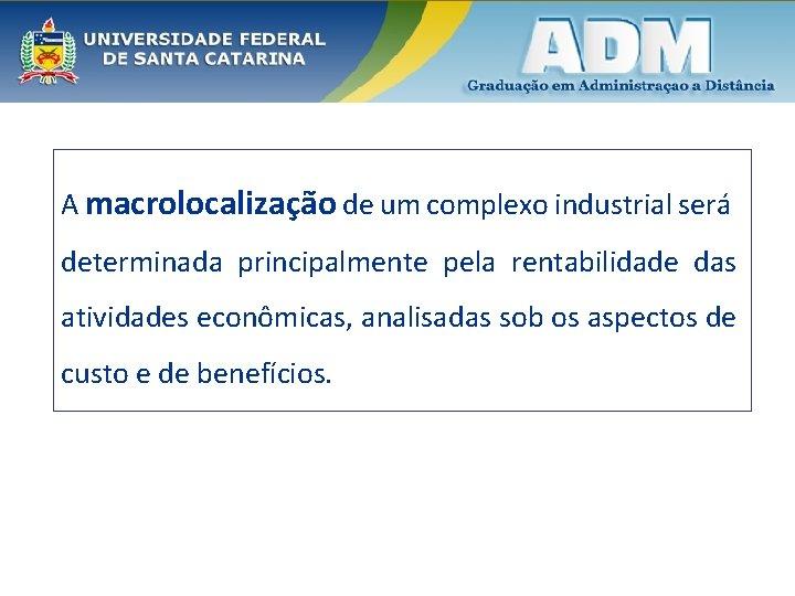 A macrolocalização de um complexo industrial será determinada principalmente pela rentabilidade das atividades econômicas,