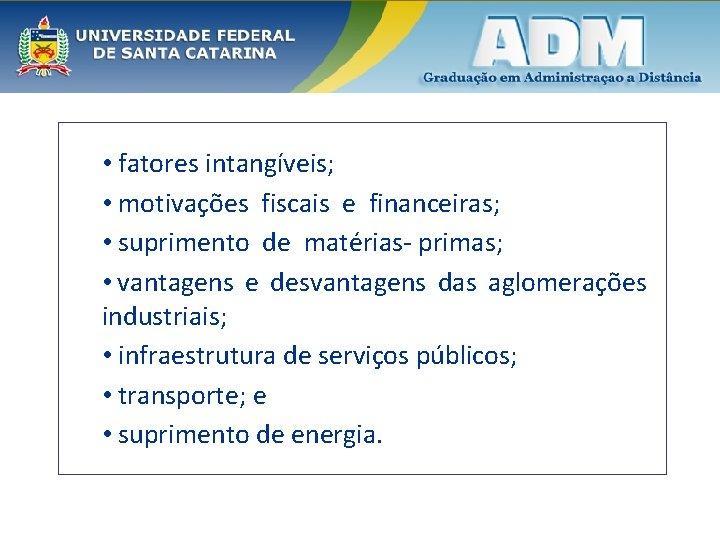 • fatores intangíveis; • motivações fiscais e financeiras; • suprimento de matérias- primas;