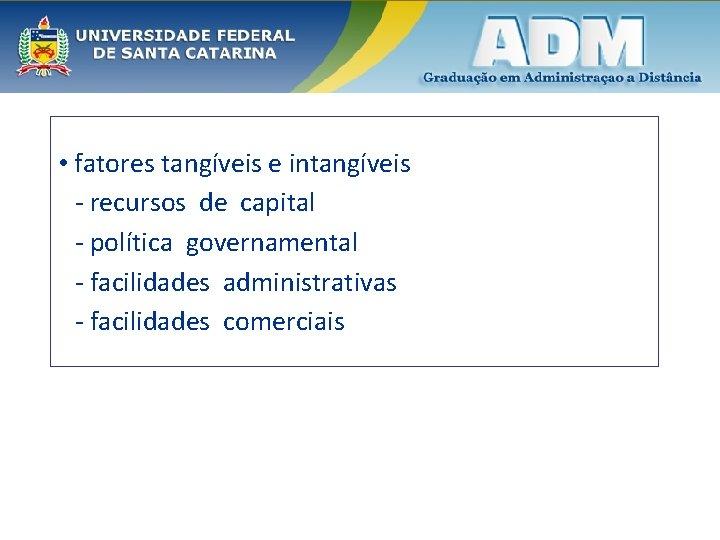 • fatores tangíveis e intangíveis - recursos de capital - política governamental -