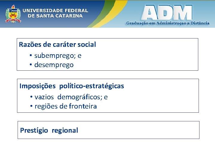 Razões de caráter social • subemprego; e • desemprego Imposições político-estratégicas • vazios demográficos;