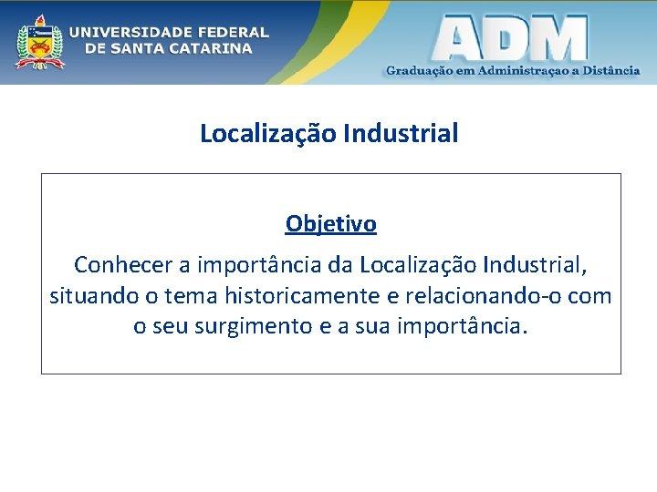 Localização Industrial Objetivo Conhecer a importância da Localização Industrial, situando o tema historicamente e