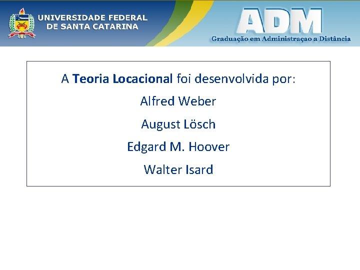 A Teoria Locacional foi desenvolvida por: Alfred Weber August Lösch Edgard M. Hoover Walter