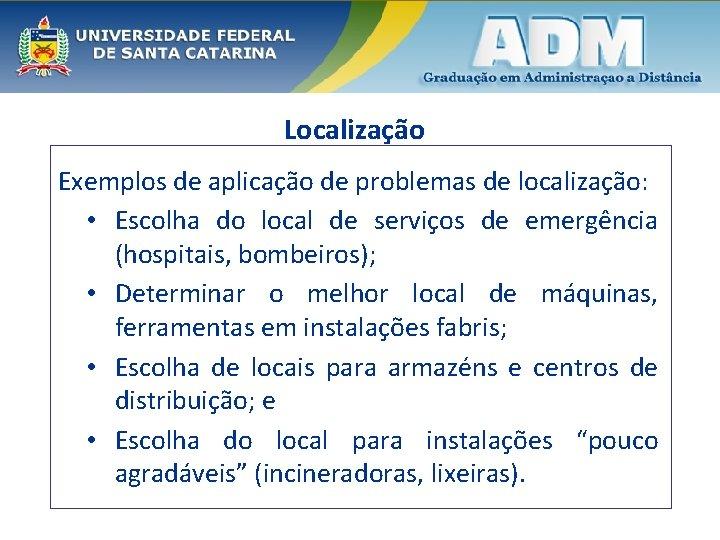 Localização Exemplos de aplicação de problemas de localização: • Escolha do local de serviços