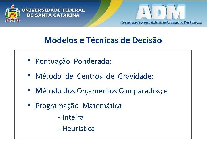 Modelos e Técnicas de Decisão • Pontuação Ponderada; • Método de Centros de Gravidade;