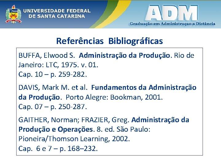 Referências Bibliográficas BUFFA, Elwood S. Administração da Produção. Rio de Janeiro: LTC, 1975. v.
