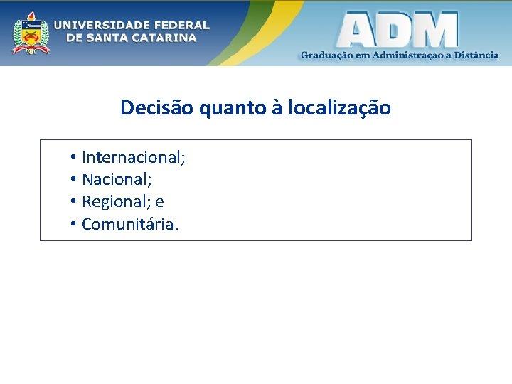 Decisão quanto à localização • Internacional; • Nacional; • Regional; e • Comunitária.