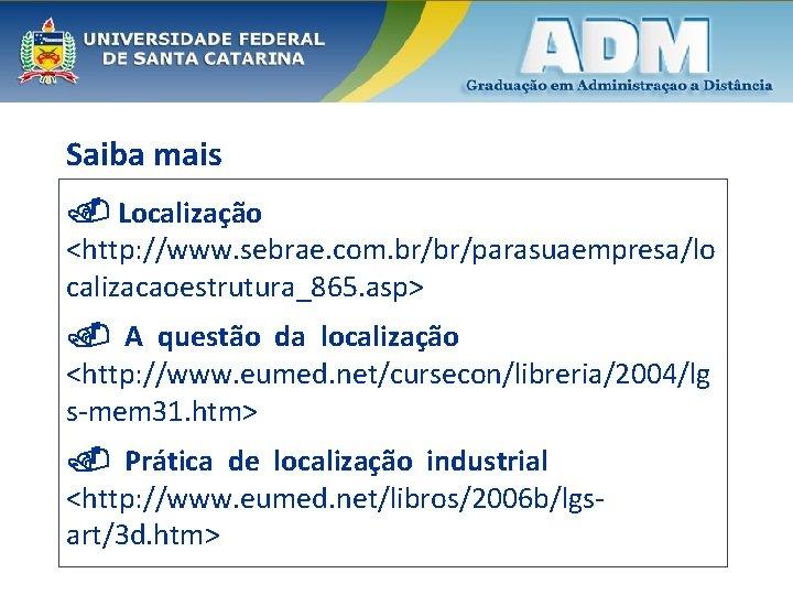 Saiba mais Localização <http: //www. sebrae. com. br/br/parasuaempresa/lo calizacaoestrutura_865. asp> A questão da localização