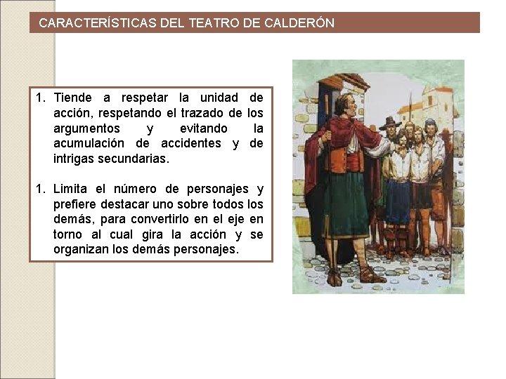 CARACTERÍSTICAS DEL TEATRO DE CALDERÓN 1. Tiende a respetar la unidad de acción,