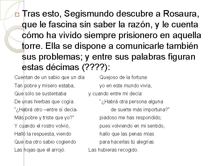 Tras esto, Segismundo descubre a Rosaura, que le fascina sin saber la razón,